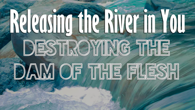 Releasing the River in You 1: Destroying the Dam of the Flesh!